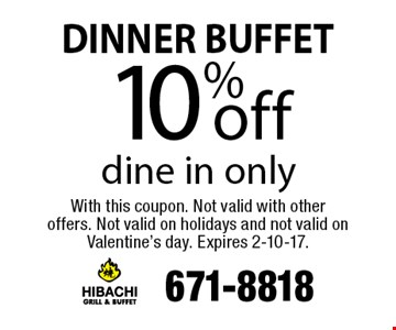 DINNER BUFFET 10% off dine in only. With this coupon. Not valid with other offers. Not valid on holidays and not valid on Valentine's day. Expires 2-10-17.