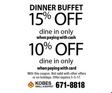 DINNER BUFFET 10% off dine in only when paying with card. 15% off dine in only when paying with cash. With this coupon. Not valid with other offers or on holidays. Offer expires 5-5-17.