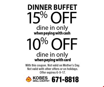 Dinner buffet. 10% off dine in only when paying with card. 15% off dine in only when paying with cash. With this coupon. Not valid on Mother's Day. Not valid with other offers or on holidays. Offer expires 6-9-17.