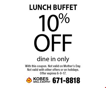 Lunch buffet. 10% off dine in only. With this coupon. Not valid on Mother's Day. Not valid with other offers or on holidays. Offer expires 6-9-17.