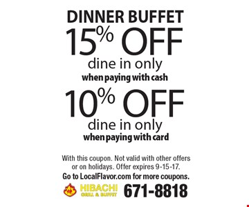 DINNER BUFFET 10% off dine in only when paying with card. 15% off dine in only when paying with cash. With this coupon. Not valid with other offers or on holidays. Offer expires 9-15-17. Go to LocalFlavor.com for more coupons.