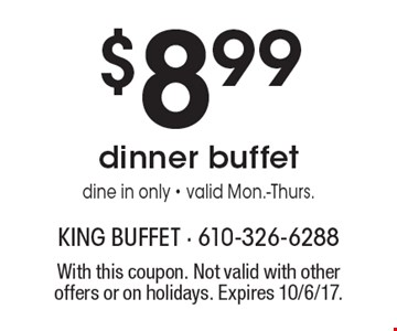 $8.99 dinner buffet. Dine in only - valid Mon.-Thurs.. With this coupon. Not valid with other offers or on holidays. Expires 10/6/17.