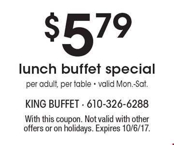$5.79 lunch buffet special per adult, per table - valid Mon.-Sat. With this coupon. Not valid with other offers or on holidays. Expires 10/6/17.