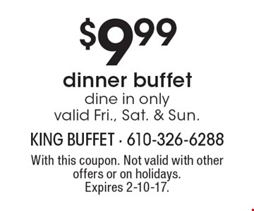 $9.99 dinner buffet. Dine in only. Valid Fri., Sat. & Sun. With this coupon. Not valid with other offers or on holidays. Expires 2-10-17.
