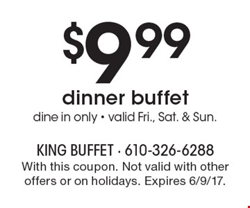 $9.99 dinner buffet, dine in only. Valid Fri., Sat. & Sun. With this coupon. Not valid with other offers or on holidays. Expires 6/9/17.
