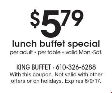 $5.79 lunch buffet special, per adult, per table. Valid Mon.-Sat. With this coupon. Not valid with other offers or on holidays. Expires 6/9/17.