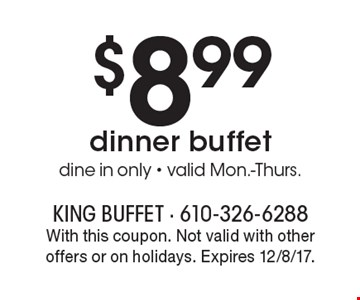 $8.99 dinner buffet. Dine in only - valid Mon.-Thurs. With this coupon. Not valid with other offers or on holidays. Expires 12/8/17.