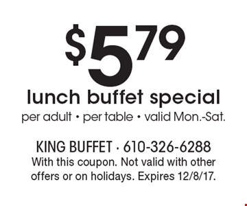 $5.79lunch buffet special. Per adult - per table - valid Mon.-Sat. With this coupon. Not valid with other offers or on holidays. Expires 12/8/17.