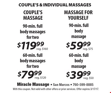 COUPLE'S & INDIVIDUAL MASSAGES. Couples: 90-min full boy massages for two $119.99 (reg $160) 60-min full body massages for two $79.99 (reg $120). Massage for yourself: 90-min full body massage $59.99 (reg $75) 60-min full body massage $39.99 (reg $50). With this coupon. Not valid with other offers or prior services. Offer expires 3/17/17.