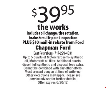$39.95 the works. Includes oil change, tire rotation, brake & multi-point inspection PLUS $10 mail-in rebate from Ford. Up to 5 quarts of Motorcraft semi-synthetic oil, Motorcraft oil filter. Additional quarts, diesel, full synthetic and disposal fees extra. Cannot be combined with any other offers. Must present coupon at time of write-up. Other exceptions may apply. Please see service advisor for further details. Offer expires 6/30/17.