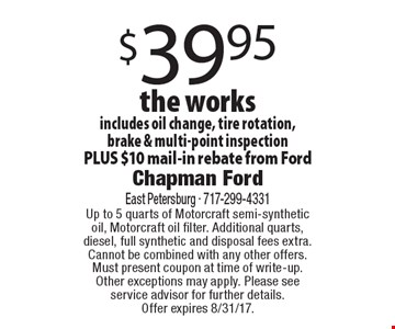 $39.95 the works includes oil change, tire rotation, brake & multi-point inspection PLUS $10 mail-in rebate from Ford. Up to 5 quarts of Motorcraft semi-synthetic oil, Motorcraft oil filter. Additional quarts, diesel, full synthetic and disposal fees extra. Cannot be combined with any other offers. Must present coupon at time of write-up. Other exceptions may apply. Please see service advisor for further details. Offer expires 8/31/17.