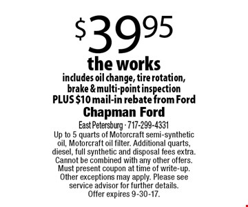 $39.95 the works includes oil change, tire rotation, brake & multi-point inspection PLUS $10 mail-in rebate from Ford. Up to 5 quarts of Motorcraft semi-synthetic oil, Motorcraft oil filter. Additional quarts, diesel, full synthetic and disposal fees extra. Cannot be combined with any other offers. Must present coupon at time of write-up. Other exceptions may apply. Please see service advisor for further details. Offer expires 9-30-17.