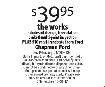 $39.95 the works. Includes oil change, tire rotation, brake & multi-point inspection PLUS $10 mail-in rebate from Ford. Up to 5 quarts of Motorcraft semi-synthetic oil, Motorcraft oil filter. Additional quarts, diesel, full synthetic and disposal fees extra. Cannot be combined with any other offers. Must present coupon at time of write-up. Other exceptions may apply. Please see service advisor for further details. Offer expires 10-31-17.