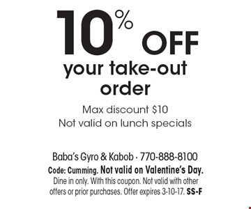 10% OFF your take-out order. Max discount $10. Not valid on lunch specials. Code: Cumming. Not valid on Valentine's Day. Dine in only. With this coupon. Not valid with other offers or prior purchases. Offer expires 3-10-17. SS-F
