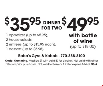 DINNER FOR TWO $35.95 1 appetizer (up to $5.95), 2 house salads, 2 entrees (up to $15.95 each), 1 dessert (up to $5.95) with bottle of wine (up to $18.00) $49.95 . Code: Cumming. Must be 21 with valid ID for alcohol. Not valid with other offers or prior purchases. Not valid for take-out. Offer expires 4-14-17. SS-A
