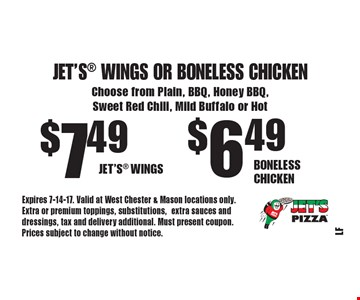 Jet's Wings Or Boneless Chicken $6.49 Boneless Chicken. $7.49 Jet's Wings. Choose from Plain, BBQ, Honey BBQ, Sweet Red Chili, Mild Buffalo or Hot. Expires 7-14-17. Valid at West Chester & Mason locations only. Extra or premium toppings, substitutions,extra sauces and dressings, tax and delivery additional. Must present coupon. Prices subject to change without notice.