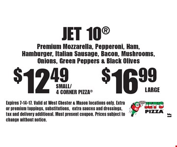 Jet 10 $16.99 Large. $12.49 Small/4 Corner Pizza. Premium Mozzarella, Pepperoni, Ham, Hamburger, Italian Sausage, Bacon, Mushrooms, Onions, Green Peppers & Black Olives. Expires 7-14-17. Valid at West Chester & Mason locations only. Extra or premium toppings, substitutions, extra sauces and dressings, tax and delivery additional. Must present coupon. Prices subject to change without notice.