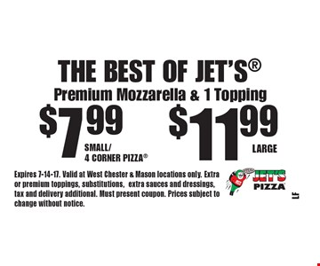 The Best Of Jet's $11.99 Large. $7.99 Small/4 Corner Pizza. Premium Mozzarella & 1 Topping. Expires 7-14-17. Valid at West Chester & Mason locations only. Extra or premium toppings, substitutions,extra sauces and dressings, tax and delivery additional. Must present coupon. Prices subject to change without notice.
