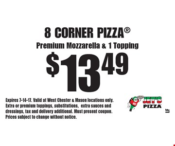 $13.49 8 Corner Pizza Premium Mozzarella & 1 Topping. Expires 7-14-17. Valid at West Chester & Mason locations only. Extra or premium toppings, substitutions,extra sauces and dressings, tax and delivery additional. Must present coupon. Prices subject to change without notice.