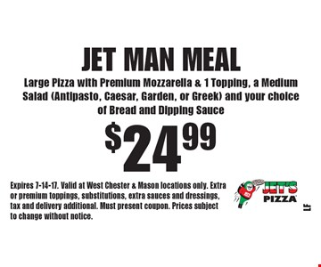 $24.99 Jet Man Meal Large Pizza with Premium Mozzarella & 1 Topping, a Medium Salad (Antipasto, Caesar, Garden, or Greek) and your choice of Bread and Dipping Sauce. Expires 7-14-17. Valid at West Chester & Mason locations only. Extraor premium toppings, substitutions, extra sauces and dressings, tax and delivery additional. Must present coupon. Prices subject to change without notice.