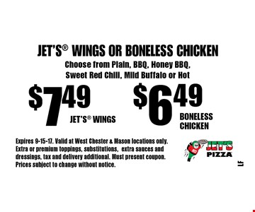Jet's Wings Or Boneless Chicken $6.49 Boneless Chicken. $7.49 Jet's Wings. Choose from Plain, BBQ, Honey BBQ, Sweet Red Chili, Mild Buffalo or Hot. Expires 9-15-17. Valid at West Chester & Mason locations only. Extra or premium toppings, substitutions,extra sauces and dressings, tax and delivery additional. Must present coupon. Prices subject to change without notice.