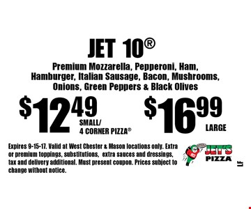 Jet 10 $16.99 Large. $12.49 Small/4 Corner Pizza. Premium Mozzarella, Pepperoni, Ham, Hamburger, Italian Sausage, Bacon, Mushrooms, Onions, Green Peppers & Black Olives. Expires 9-15-17. Valid at West Chester & Mason locations only. Extra or premium toppings, substitutions,extra sauces and dressings, tax and delivery additional. Must present coupon. Prices subject to change without notice.