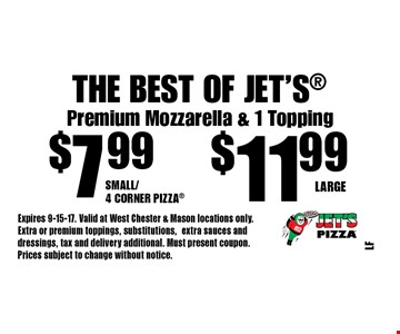 The Best Of Jet's $11.99 Large. $7.99 Small/4 Corner Pizza. Premium Mozzarella & 1 Topping. Expires 9-15-17. Valid at West Chester & Mason locations only. Extra or premium toppings, substitutions,extra sauces and dressings, tax and delivery additional. Must present coupon. Prices subject to change without notice.