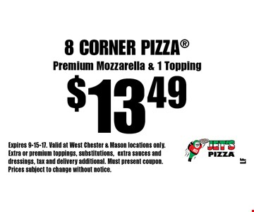 $13.49 8 Corner Pizza Premium Mozzarella & 1 Topping. Expires 9-15-17. Valid at West Chester & Mason locations only. Extra or premium toppings, substitutions,extra sauces and dressings, tax and delivery additional. Must present coupon. Prices subject to change without notice.