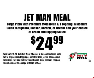 $24.99 Jet Man Meal Large Pizza with Premium Mozzarella & 1 Topping, a Medium Salad (Antipasto, Caesar, Garden, or Greek) and your choice of Bread and Dipping Sauce. Expires 9-15-17. Valid at West Chester & Mason locations only. Extraor premium toppings, substitutions, extra sauces and dressings, tax and delivery additional. Must present coupon. Prices subject to change without notice.