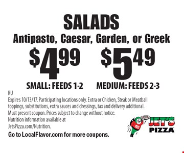 SALADS, Antipasto, Caesar, Garden, or Greek. $4.99 SMALL: FEEDS 1-2. $5.49 MEDIUM: FEEDS 2-3. RU Expires 10/13/17. Participating locations only. Extra or Chicken, Steak or Meatball toppings, substitutions, extra sauces and dressings, tax and delivery additional. Must present coupon. Prices subject to change without notice. Nutrition information available at JetsPizza.com/Nutrition. Go to LocalFlavor.com for more coupons.