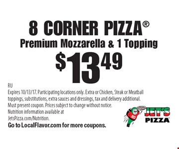 $13.49 8 CORNER PIZZA, Premium Mozzarella & 1 Topping. RU Expires 10/13/17. Participating locations only. Extra or Chicken, Steak or Meatball toppings, substitutions, extra sauces and dressings, tax and delivery additional. Must present coupon. Prices subject to change without notice. Nutrition information available at JetsPizza.com/Nutrition. Go to LocalFlavor.com for more coupons.