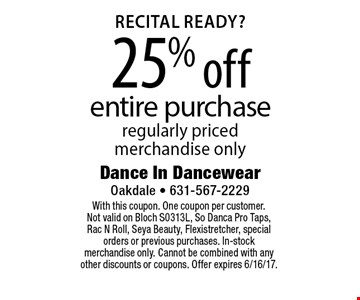 Recital Ready? 25% off entire purchase regularly priced merchandise only. With this coupon. One coupon per customer. Not valid on Bloch S0313L, So Danca Pro Taps, Rac N Roll, Seya Beauty, Flexistretcher, special orders or previous purchases. In-stock merchandise only. Cannot be combined with any other discounts or coupons. Offer expires 6/16/17.