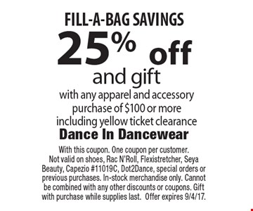 25% off and gift with any apparel and accessory purchase of $100 or more including yellow ticket clearance FILL-A-BAG SAVINGS. With this coupon. One coupon per customer. Not valid on shoes, Rac N'Roll, Flexistretcher, Seya Beauty, Capezio #11019C, Dot2Dance, special orders or previous purchases. In-stock merchandise only. Cannot be combined with any other discounts or coupons. Gift with purchase while supplies last. Offer expires 9/4/17.