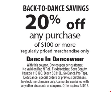 20% off any purchase of $100 or more regularly priced merchandise onlyBACK-TO-DANCE SAVINGS. With this coupon. One coupon per customer. No valid on Rac N'Roll, Flexistretcher, Seya Beauty, Capezio 11019C, Bloch S0313L, So Danca Pro Taps, Dot2Dance, special orders or previous purchases. In-stock merchandise only. Cannot be combined with any other discounts or coupons. Offer expires 9/4/17.