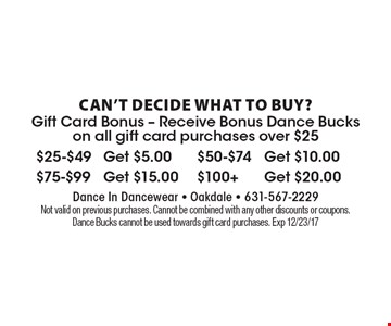 Can't decide what to buy? Gift card bonus. Receive bonus Dance Bucks on all gift card purchases over $25. $25-$49 Get $5.00, $50-$74 Get $10.00, $75-$99 Get $15.00, $100+ Get $20.00. Not valid on previous purchases. Cannot be combined with any other discounts or coupons. Dance Bucks cannot be used towards gift card purchases. Exp 12/23/17