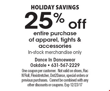 Holiday savings. 25% off entire purchase of apparel, tights & accessories In-stock merchandise only . One coupon per customer.Not valid on shoes, Rac N'Roll, Flexistretcher, Dot2Dance, special orders or previous purchases.Cannot be combined with any other discounts or coupons. Exp 12/23/17