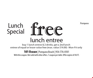 Lunch Special free lunch entree buy 1 lunch entree & 2 drinks, get a 2nd lunch entree of equal or lesser value free (max. value $14.00) - Mon-Fri only. With this coupon. Not valid with other offers. 1 coupon per table. Offer expires 4/14/17.