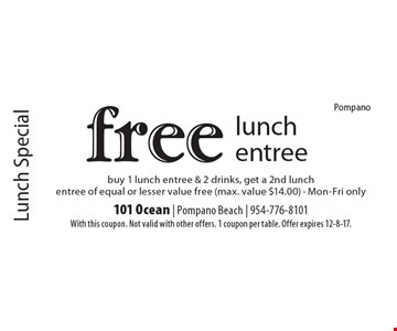 Lunch Specia.l Free lunch entree. Buy 1 lunch entree & 2 drinks, get a 2nd lunch entree of equal or lesser value free (max. value $14.00) - Mon-Fri only. With this coupon. Not valid with other offers. 1 coupon per table. Offer expires 12-8-17.