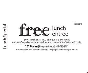 Lunch Special. Free lunch entree. Buy 1 lunch entree & 2 drinks, get a 2nd lunch entree of equal or lesser value free (max. value $14.00) - Mon-Fri only. With this coupon. Not valid with other offers. 1 coupon per table. Offer expires 12-8-17.