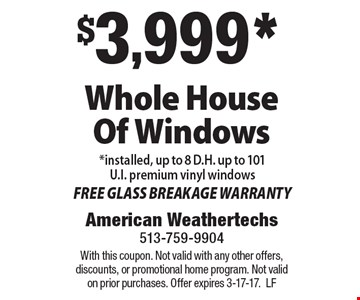 $3,999* Whole House Of Windows *installed, up to 8 D.H. up to 101 U.I. premium vinyl windows. FREE GLASS BREAKAGE WARRANTY. With this coupon. Not valid with any other offers, discounts, or promotional home program. Not valid on prior purchases. Offer expires 3-17-17. LF