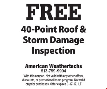 FREE 40-Point Roof & Storm Damage Inspection. With this coupon. Not valid with any other offers, discounts, or promotional home program. Not valid on prior purchases. Offer expires 3-17-17. LF