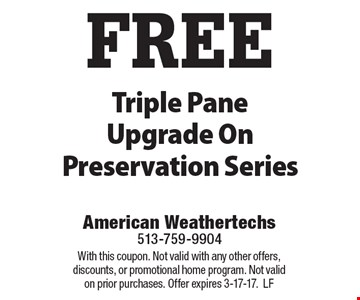FREE Triple Pane Upgrade On Preservation Series. With this coupon. Not valid with any other offers, discounts, or promotional home program. Not valid on prior purchases. Offer expires 3-17-17. LF