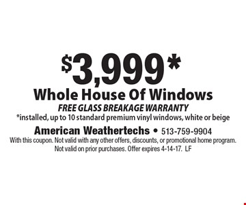 $3,999* Whole House Of Windows. FREE GLASS BREAKAGE WARRANTY. *Installed, up to 10 standard premium vinyl windows, white or beige. With this coupon. Not valid with any other offers, discounts, or promotional home program. Not valid on prior purchases. Offer expires 4-14-17.LF