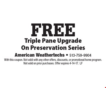 FREE Triple Pane Upgrade On Preservation Series. With this coupon. Not valid with any other offers, discounts, or promotional home program. Not valid on prior purchases. Offer expires 4-14-17.LF