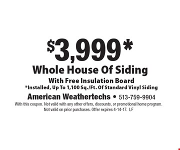 $3,999* Whole House Of Siding With Free Insulation Board. *Installed, Up To 1,100 Sq./Ft. Of Standard Vinyl Siding. With this coupon. Not valid with any other offers, discounts, or promotional home program. Not valid on prior purchases. Offer expires 4-14-17.LF