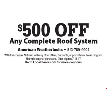 $500 OFF Any Complete Roof System. With this coupon. Not valid with any other offers, discounts, or promotional home program. Not valid on prior purchases. Offer expires 7-14-17. Go to LocalFlavor.com for more coupons.