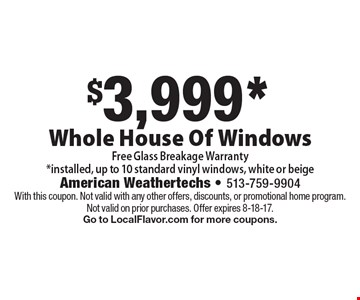 $3,999* Whole House Of Windows. Free Glass Breakage Warranty. *Installed, up to 10 standard vinyl windows, white or beige. With this coupon. Not valid with any other offers, discounts, or promotional home program. Not valid on prior purchases. Offer expires 8-18-17. Go to LocalFlavor.com for more coupons.