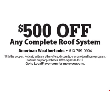 $500 OFF Any Complete Roof System. With this coupon. Not valid with any other offers, discounts, or promotional home program. Not valid on prior purchases. Offer expires 8-18-17. Go to LocalFlavor.com for more coupons.