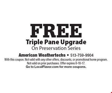 FREE Triple Pane Upgrade On Preservation Series. With this coupon. Not valid with any other offers, discounts, or promotional home program. Not valid on prior purchases. Offer expires 8-18-17. Go to LocalFlavor.com for more coupons.
