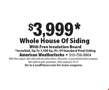 $3,999* Whole House Of Siding With Free Insulation Board*Installed, Up To 1,100 Sq./Ft. Of Standard Vinyl Siding. With this coupon. Not valid with any other offers, discounts, or promotional home program. Not valid on prior purchases. Offer expires 8-18-17. Go to LocalFlavor.com for more coupons.